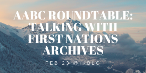 Talking With First Nations Archives with the Archives Association of British Columbia (AABC)